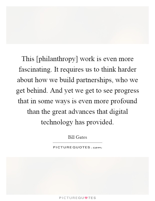 This [philanthropy] work is even more fascinating. It requires us to think harder about how we build partnerships, who we get behind. And yet we get to see progress that in some ways is even more profound than the great advances that digital technology has provided Picture Quote #1