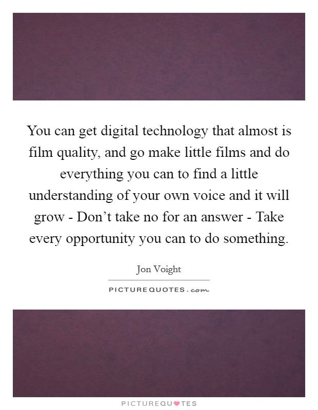 You can get digital technology that almost is film quality, and go make little films and do everything you can to find a little understanding of your own voice and it will grow - Don't take no for an answer - Take every opportunity you can to do something Picture Quote #1
