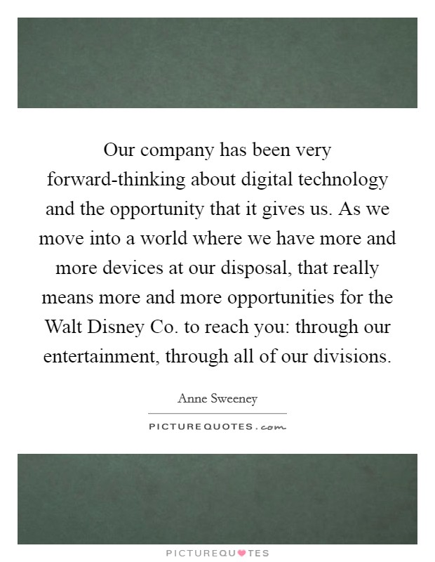 Our company has been very forward-thinking about digital technology and the opportunity that it gives us. As we move into a world where we have more and more devices at our disposal, that really means more and more opportunities for the Walt Disney Co. to reach you: through our entertainment, through all of our divisions Picture Quote #1
