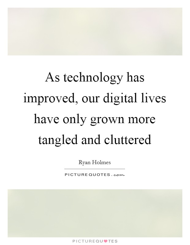 As technology has improved, our digital lives have only grown more tangled and cluttered Picture Quote #1