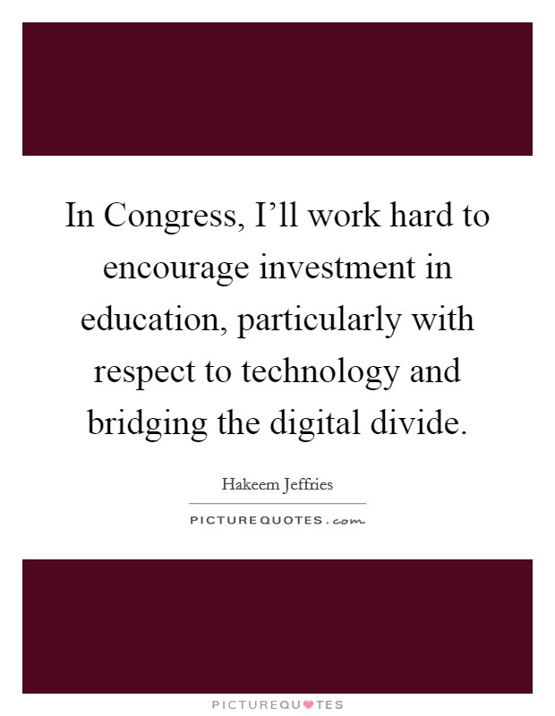 In Congress, I'll work hard to encourage investment in education, particularly with respect to technology and bridging the digital divide Picture Quote #1