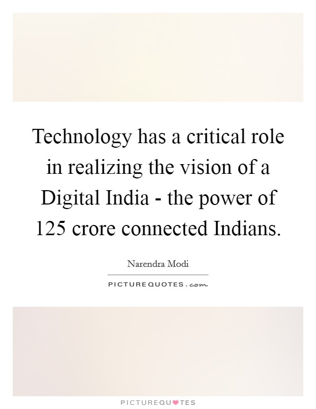 Technology has a critical role in realizing the vision of a Digital India - the power of 125 crore connected Indians Picture Quote #1