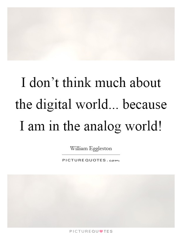 I don't think much about the digital world... because I am in the analog world! Picture Quote #1