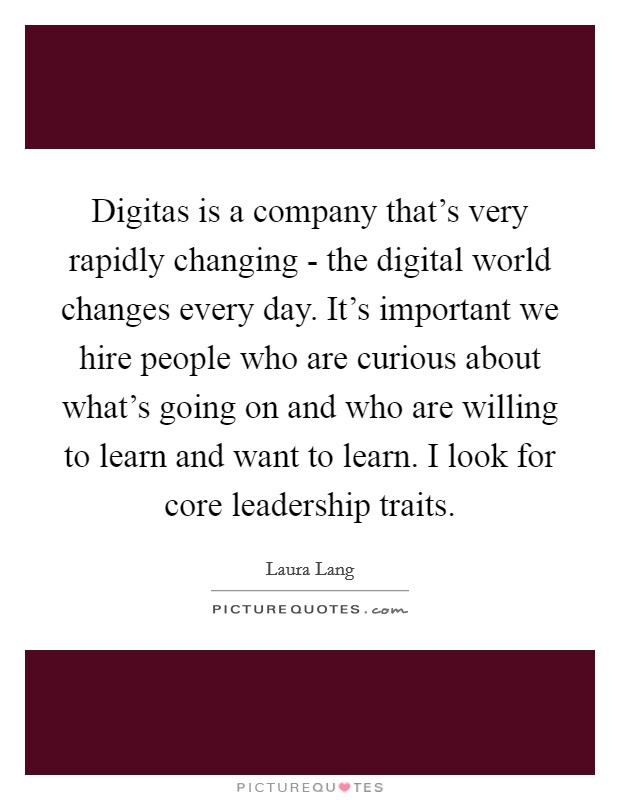 Digitas is a company that's very rapidly changing - the digital world changes every day. It's important we hire people who are curious about what's going on and who are willing to learn and want to learn. I look for core leadership traits Picture Quote #1