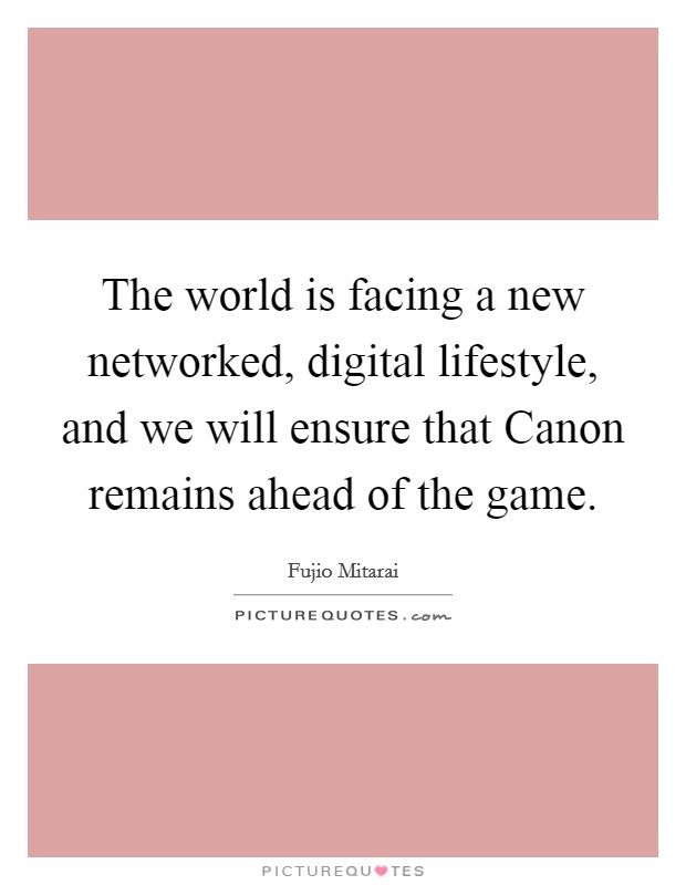 The world is facing a new networked, digital lifestyle, and we will ensure that Canon remains ahead of the game Picture Quote #1