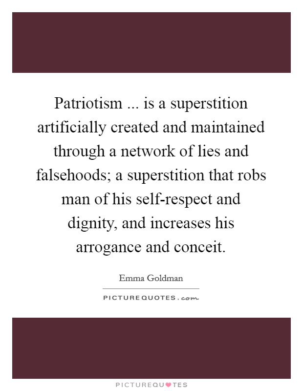 Patriotism ... is a superstition artificially created and maintained through a network of lies and falsehoods; a superstition that robs man of his self-respect and dignity, and increases his arrogance and conceit Picture Quote #1