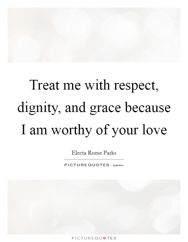 Treat me with respect, dignity, and grace because I am worthy of your love Picture Quote #1
