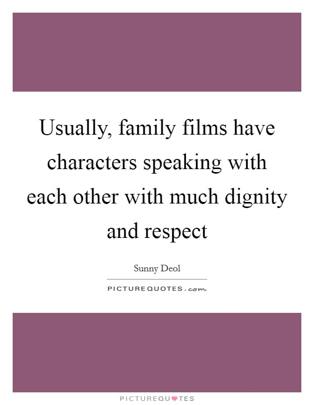 Usually, family films have characters speaking with each other with much dignity and respect Picture Quote #1