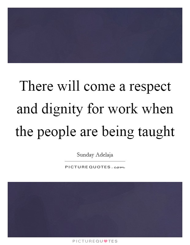There will come a respect and dignity for work when the people are being taught Picture Quote #1