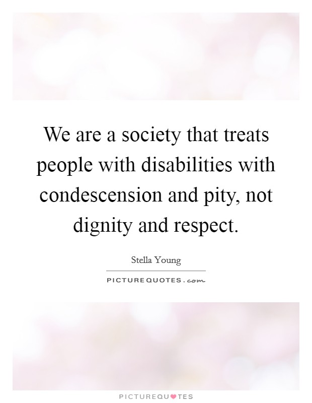 We are a society that treats people with disabilities with condescension and pity, not dignity and respect Picture Quote #1