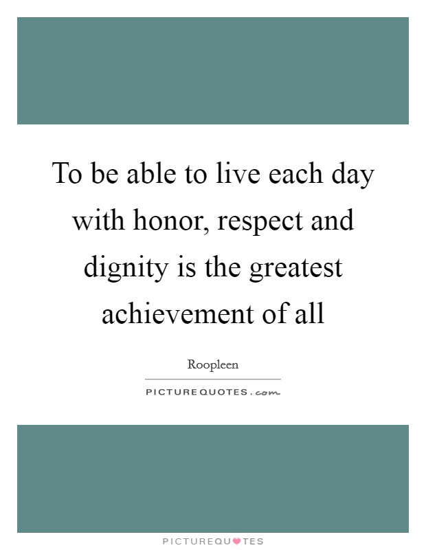 To be able to live each day with honor, respect and dignity is the greatest achievement of all Picture Quote #1