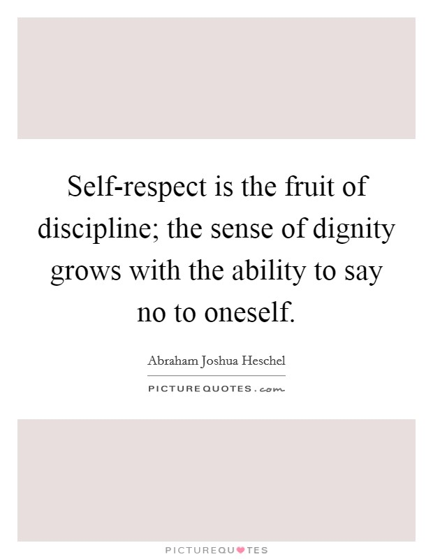 Self-respect is the fruit of discipline; the sense of dignity grows with the ability to say no to oneself Picture Quote #1
