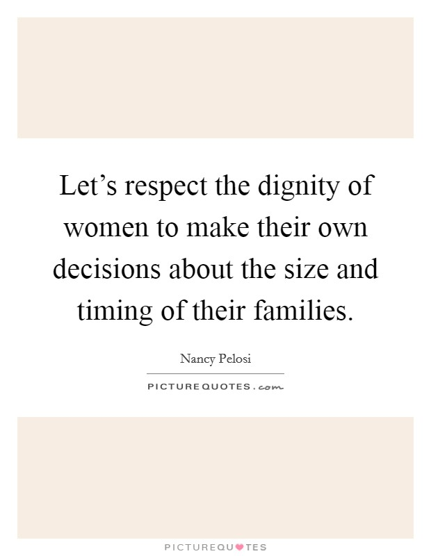 Let's respect the dignity of women to make their own decisions about the size and timing of their families. Picture Quote #1