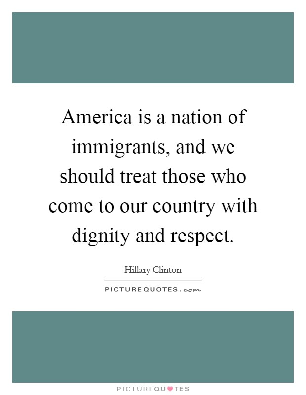 America is a nation of immigrants, and we should treat those who come to our country with dignity and respect Picture Quote #1