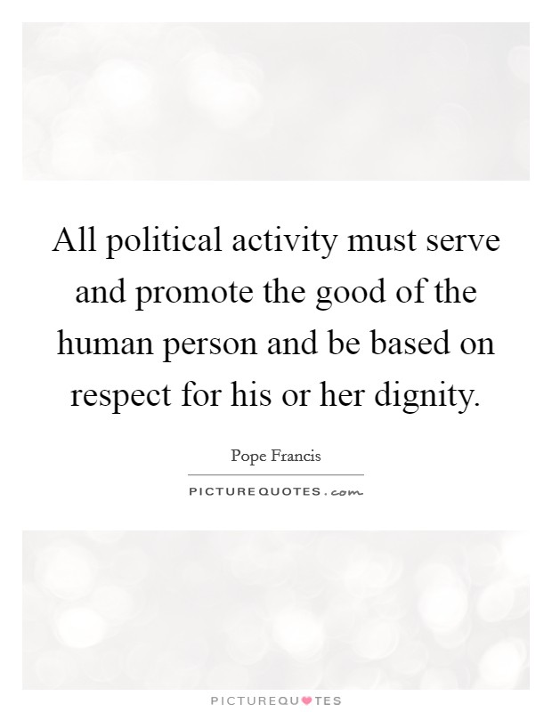 All political activity must serve and promote the good of the human person and be based on respect for his or her dignity Picture Quote #1