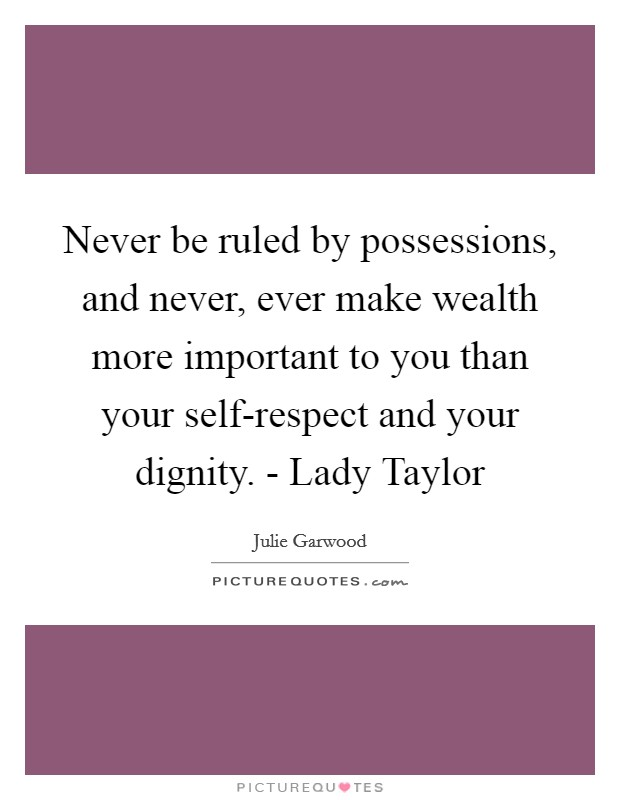 Never be ruled by possessions, and never, ever make wealth more important to you than your self-respect and your dignity. - Lady Taylor Picture Quote #1