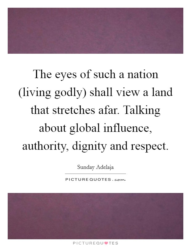 The eyes of such a nation (living godly) shall view a land that stretches afar. Talking about global influence, authority, dignity and respect Picture Quote #1