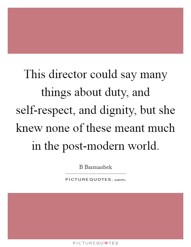 This director could say many things about duty, and self-respect, and dignity, but she knew none of these meant much in the post-modern world Picture Quote #1