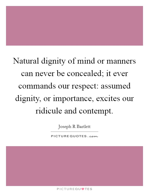Natural dignity of mind or manners can never be concealed; it ever commands our respect: assumed dignity, or importance, excites our ridicule and contempt Picture Quote #1