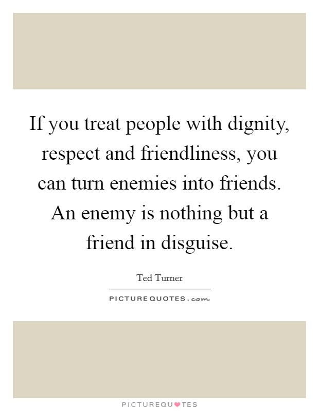 If you treat people with dignity, respect and friendliness, you can turn enemies into friends. An enemy is nothing but a friend in disguise Picture Quote #1