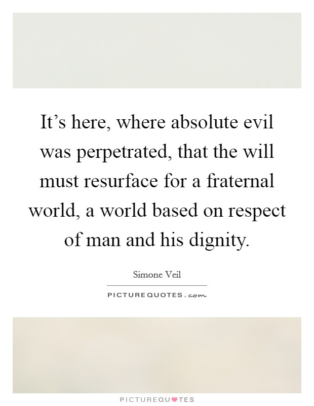 It's here, where absolute evil was perpetrated, that the will must resurface for a fraternal world, a world based on respect of man and his dignity Picture Quote #1