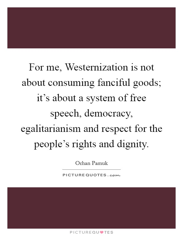 For me, Westernization is not about consuming fanciful goods; it's about a system of free speech, democracy, egalitarianism and respect for the people's rights and dignity Picture Quote #1