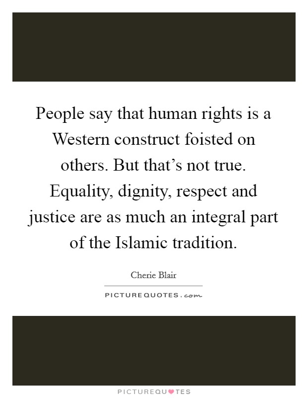 People say that human rights is a Western construct foisted on others. But that's not true. Equality, dignity, respect and justice are as much an integral part of the Islamic tradition Picture Quote #1