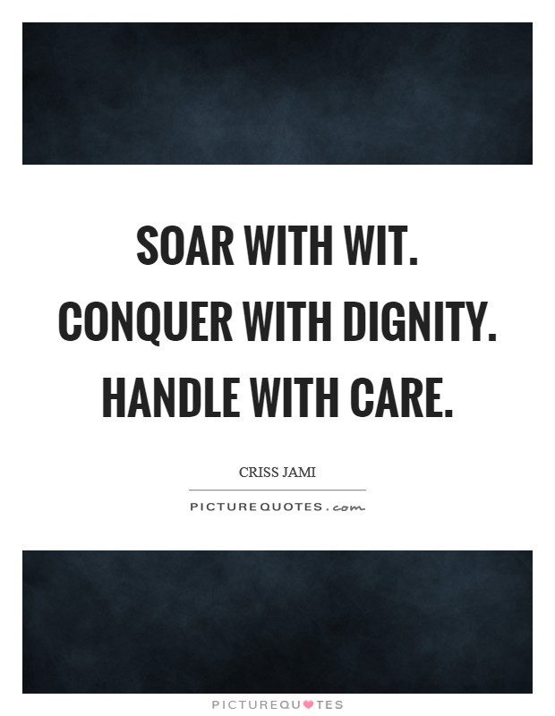 Soar with wit. Conquer with dignity. Handle with care Picture Quote #1