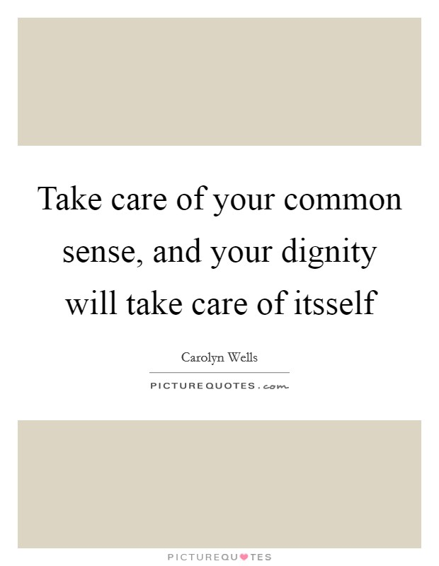 Take care of your common sense, and your dignity will take care of itsself Picture Quote #1