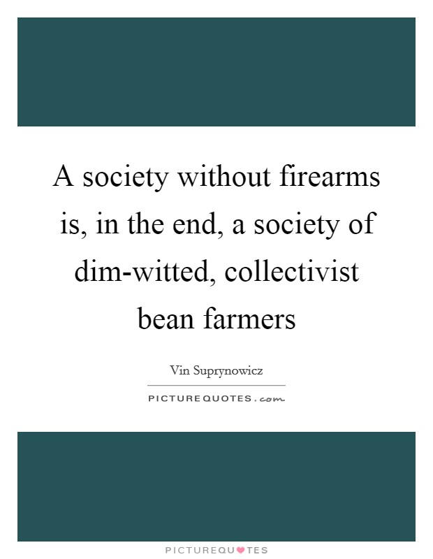 A society without firearms is, in the end, a society of dim-witted, collectivist bean farmers Picture Quote #1