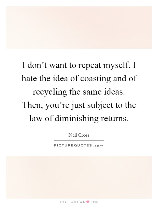 I don't want to repeat myself. I hate the idea of coasting and of recycling the same ideas. Then, you're just subject to the law of diminishing returns. Picture Quote #1
