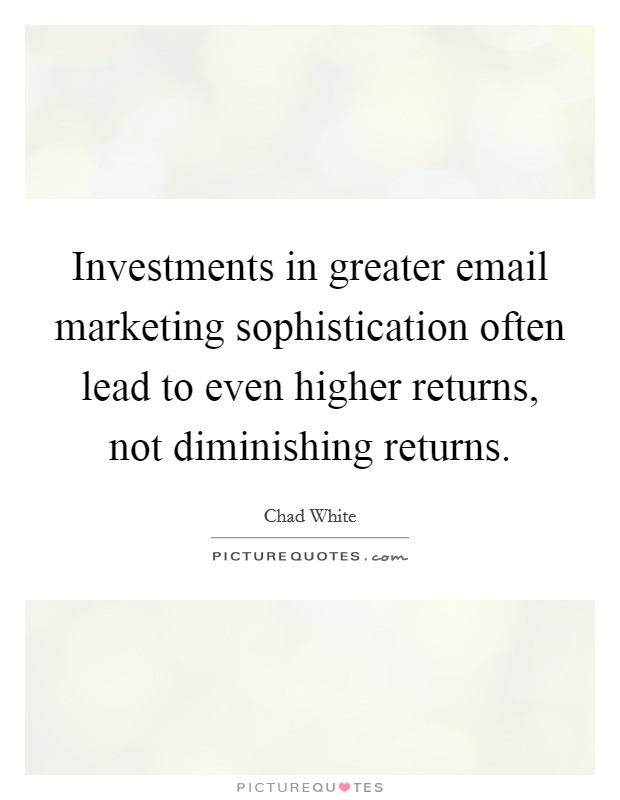Investments in greater email marketing sophistication often lead to even higher returns, not diminishing returns Picture Quote #1