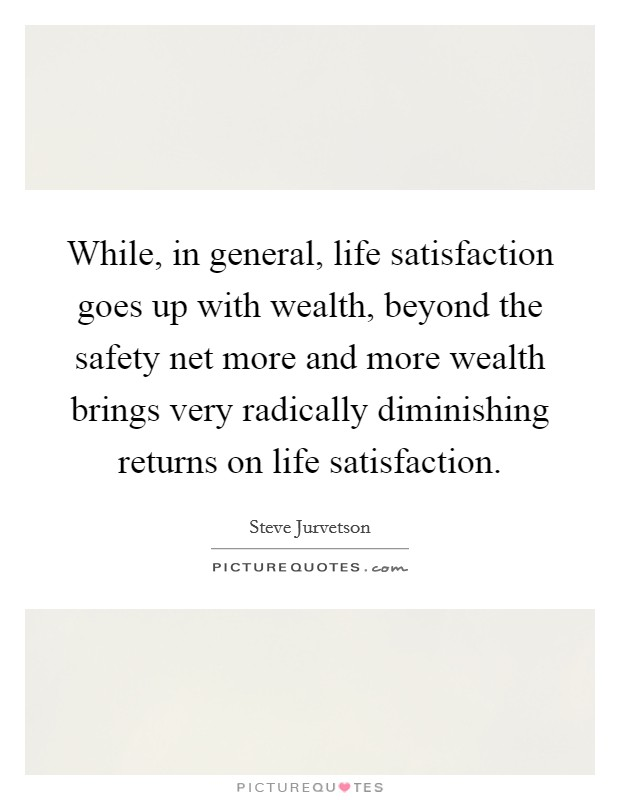 While, in general, life satisfaction goes up with wealth, beyond the safety net more and more wealth brings very radically diminishing returns on life satisfaction Picture Quote #1