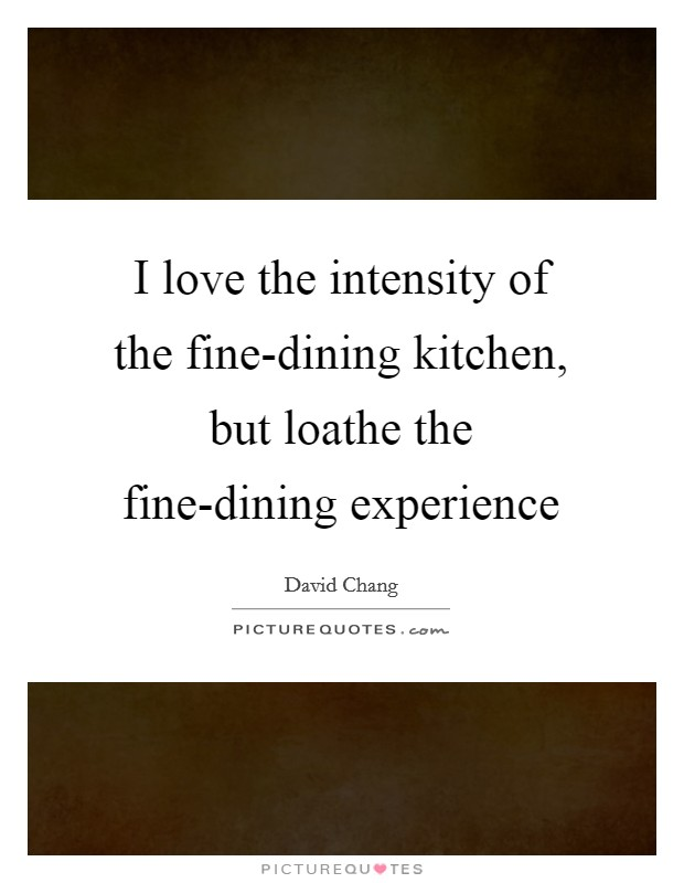 I love the intensity of the fine-dining kitchen, but loathe the fine-dining experience Picture Quote #1