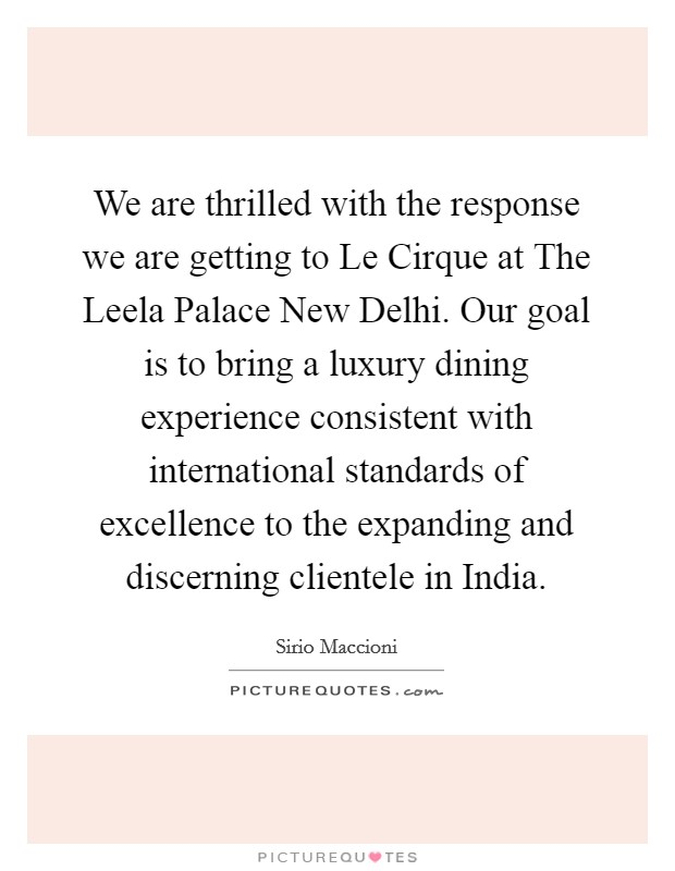 We are thrilled with the response we are getting to Le Cirque at The Leela Palace New Delhi. Our goal is to bring a luxury dining experience consistent with international standards of excellence to the expanding and discerning clientele in India Picture Quote #1