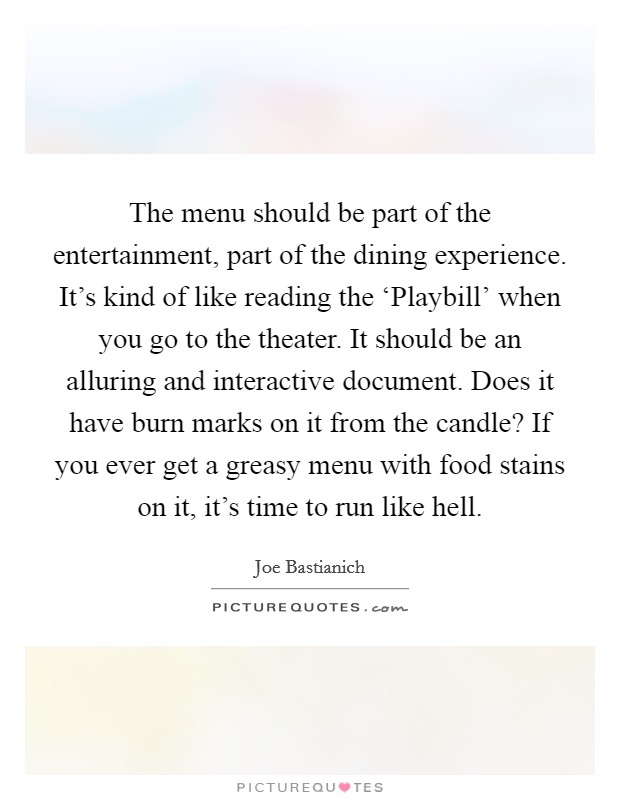 The menu should be part of the entertainment, part of the dining experience. It's kind of like reading the 'Playbill' when you go to the theater. It should be an alluring and interactive document. Does it have burn marks on it from the candle? If you ever get a greasy menu with food stains on it, it's time to run like hell Picture Quote #1