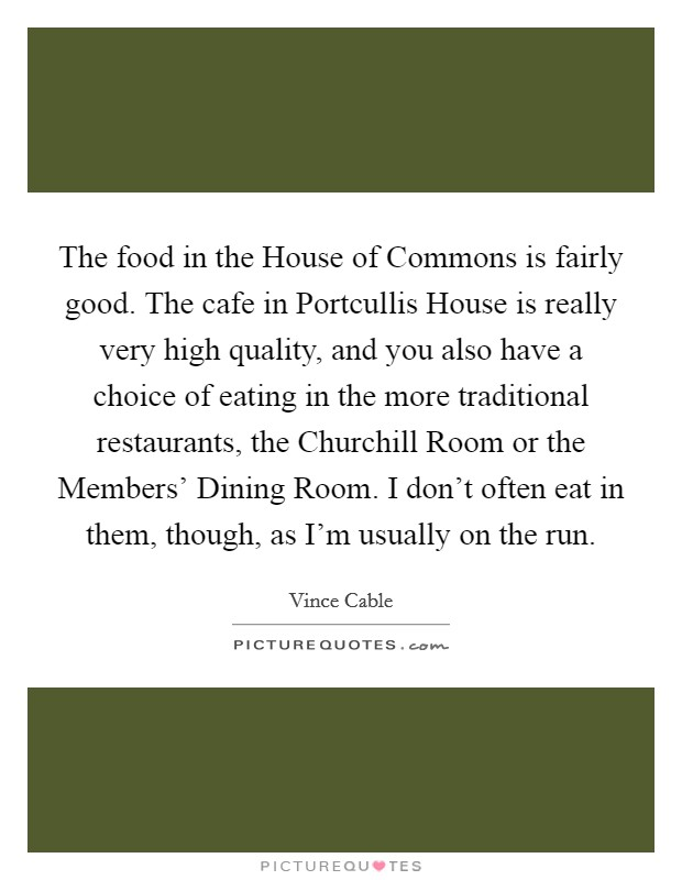 The food in the House of Commons is fairly good. The cafe in Portcullis House is really very high quality, and you also have a choice of eating in the more traditional restaurants, the Churchill Room or the Members' Dining Room. I don't often eat in them, though, as I'm usually on the run Picture Quote #1