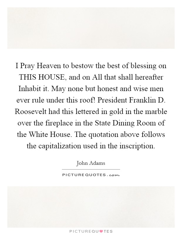 I Pray Heaven to bestow the best of blessing on THIS HOUSE, and on All that shall hereafter Inhabit it. May none but honest and wise men ever rule under this roof! President Franklin D. Roosevelt had this lettered in gold in the marble over the fireplace in the State Dining Room of the White House. The quotation above follows the capitalization used in the inscription Picture Quote #1