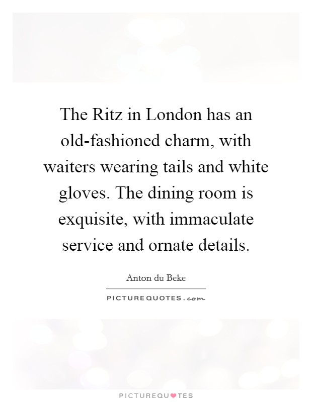 The Ritz in London has an old-fashioned charm, with waiters wearing tails and white gloves. The dining room is exquisite, with immaculate service and ornate details. Picture Quote #1