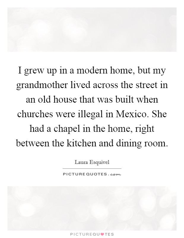 I grew up in a modern home, but my grandmother lived across the street in an old house that was built when churches were illegal in Mexico. She had a chapel in the home, right between the kitchen and dining room Picture Quote #1