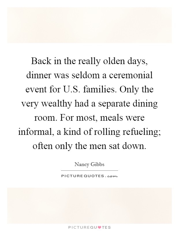 Back in the really olden days, dinner was seldom a ceremonial event for U.S. families. Only the very wealthy had a separate dining room. For most, meals were informal, a kind of rolling refueling; often only the men sat down Picture Quote #1
