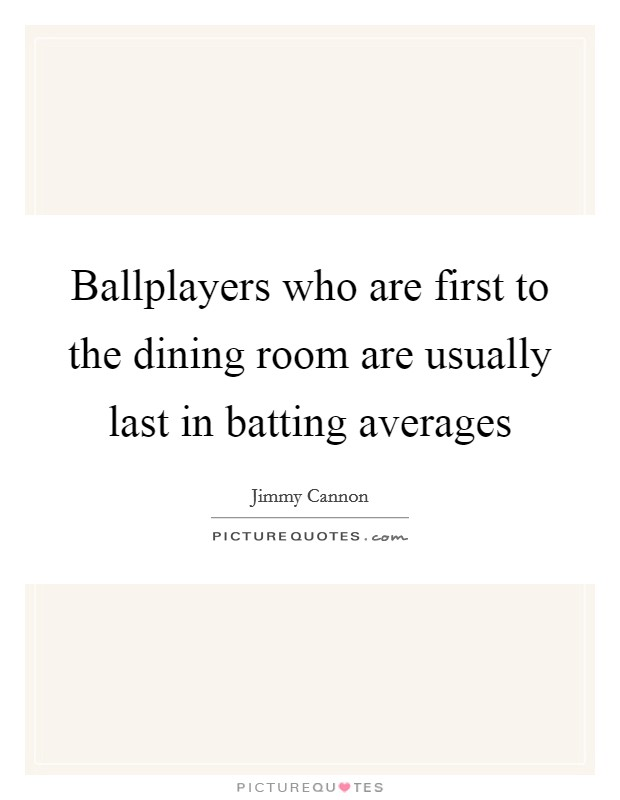 Ballplayers who are first to the dining room are usually last in batting averages Picture Quote #1
