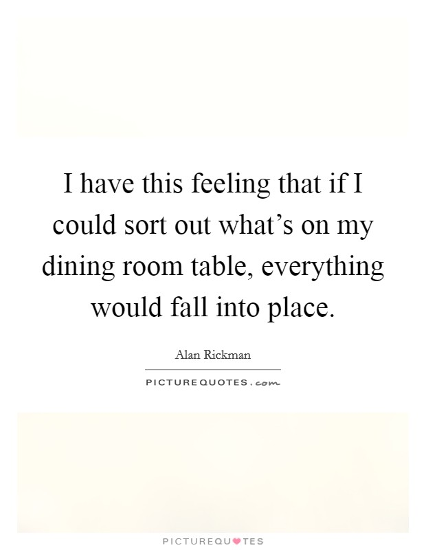 I have this feeling that if I could sort out what's on my dining room table, everything would fall into place Picture Quote #1