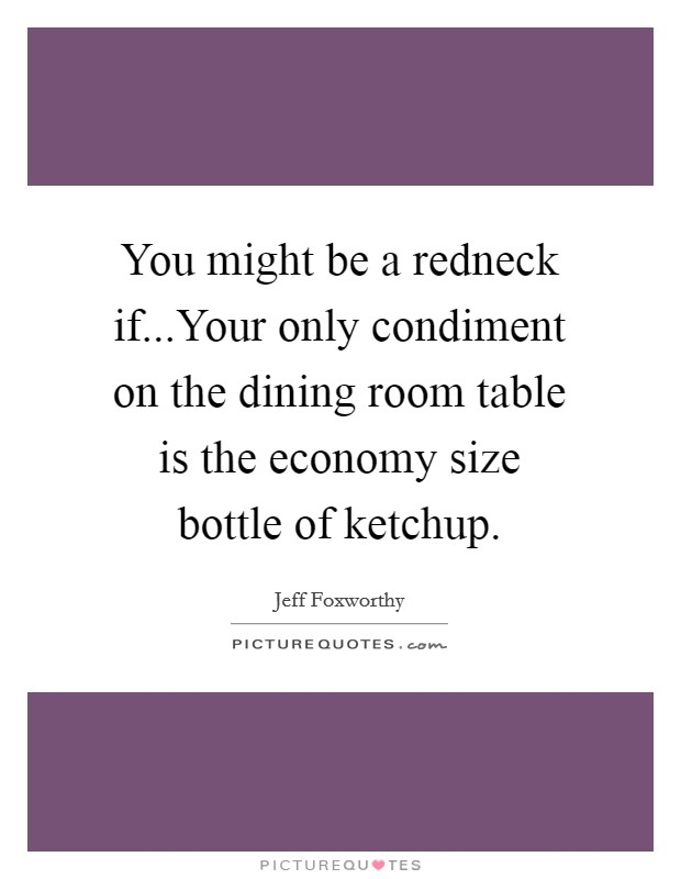 You might be a redneck if...Your only condiment on the dining room table is the economy size bottle of ketchup Picture Quote #1