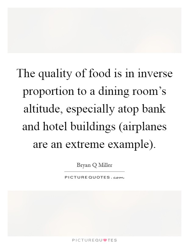 The quality of food is in inverse proportion to a dining room's altitude, especially atop bank and hotel buildings (airplanes are an extreme example) Picture Quote #1