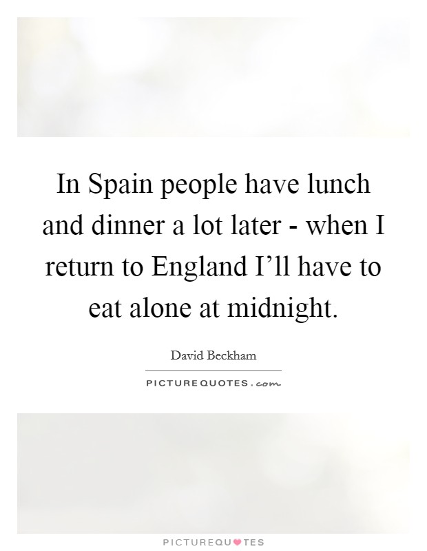 In Spain people have lunch and dinner a lot later - when I return to England I'll have to eat alone at midnight Picture Quote #1