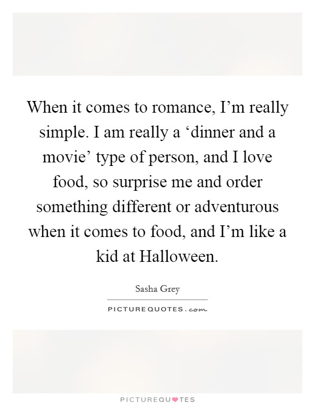 When it comes to romance, I'm really simple. I am really a 'dinner and a movie' type of person, and I love food, so surprise me and order something different or adventurous when it comes to food, and I'm like a kid at Halloween Picture Quote #1