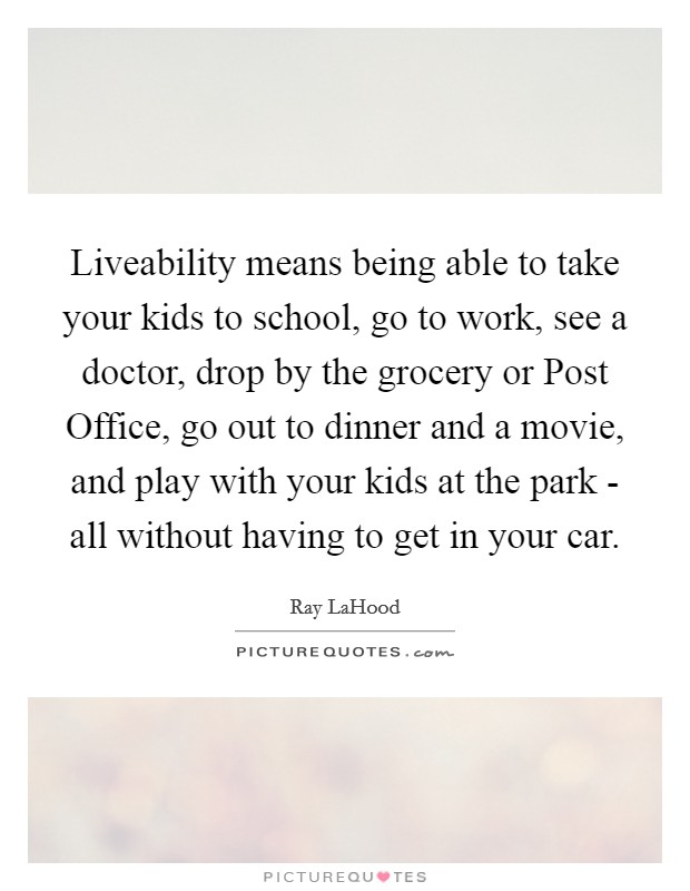 Liveability means being able to take your kids to school, go to work, see a doctor, drop by the grocery or Post Office, go out to dinner and a movie, and play with your kids at the park - all without having to get in your car Picture Quote #1