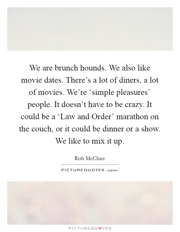 We are brunch hounds. We also like movie dates. There's a lot of diners, a lot of movies. We're 'simple pleasures' people. It doesn't have to be crazy. It could be a 'Law and Order' marathon on the couch, or it could be dinner or a show. We like to mix it up Picture Quote #1