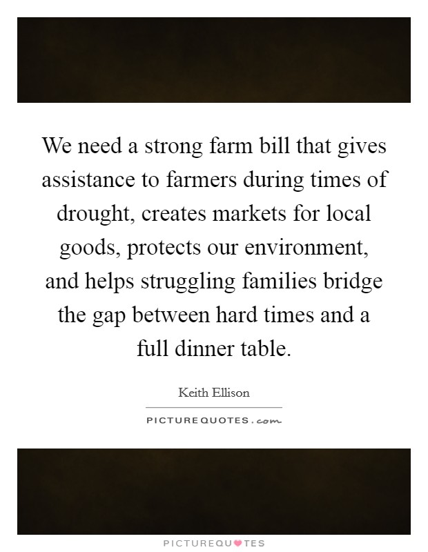 We need a strong farm bill that gives assistance to farmers during times of drought, creates markets for local goods, protects our environment, and helps struggling families bridge the gap between hard times and a full dinner table. Picture Quote #1